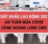 Xuất khẩu lao động 2021 an toàn mùa COVID cùng Hoàng Long CMS
